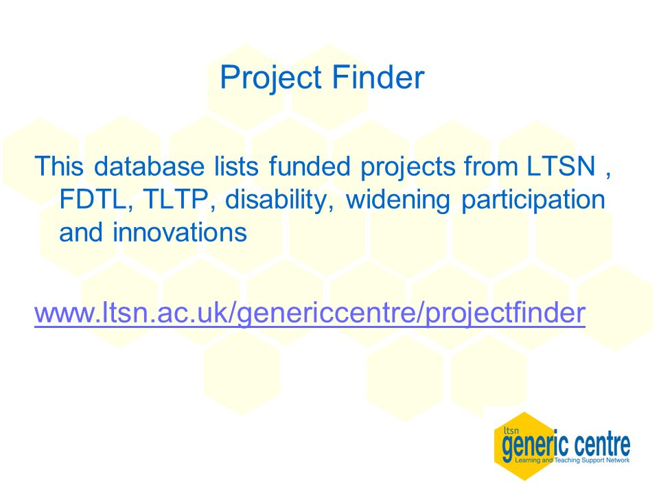 Project Finder This database lists funded projects from LTSN, FDTL, TLTP, disability, widening participation and innovations www.ltsn.ac.uk/genericcen