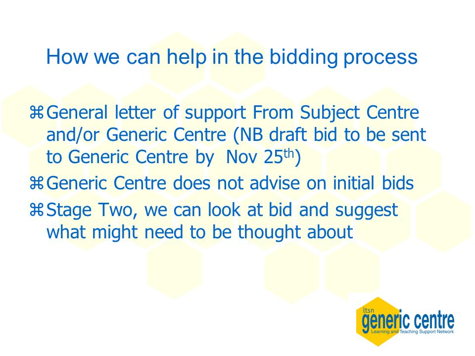 How we can help in the bidding process zGeneral letter of support From Subject Centre and/or Generic Centre (NB draft bid to be sent to Generic Centre by Nov 25 th ) zGeneric Centre does not advise on initial bids zStage Two, we can look at bid and suggest what might need to be thought about