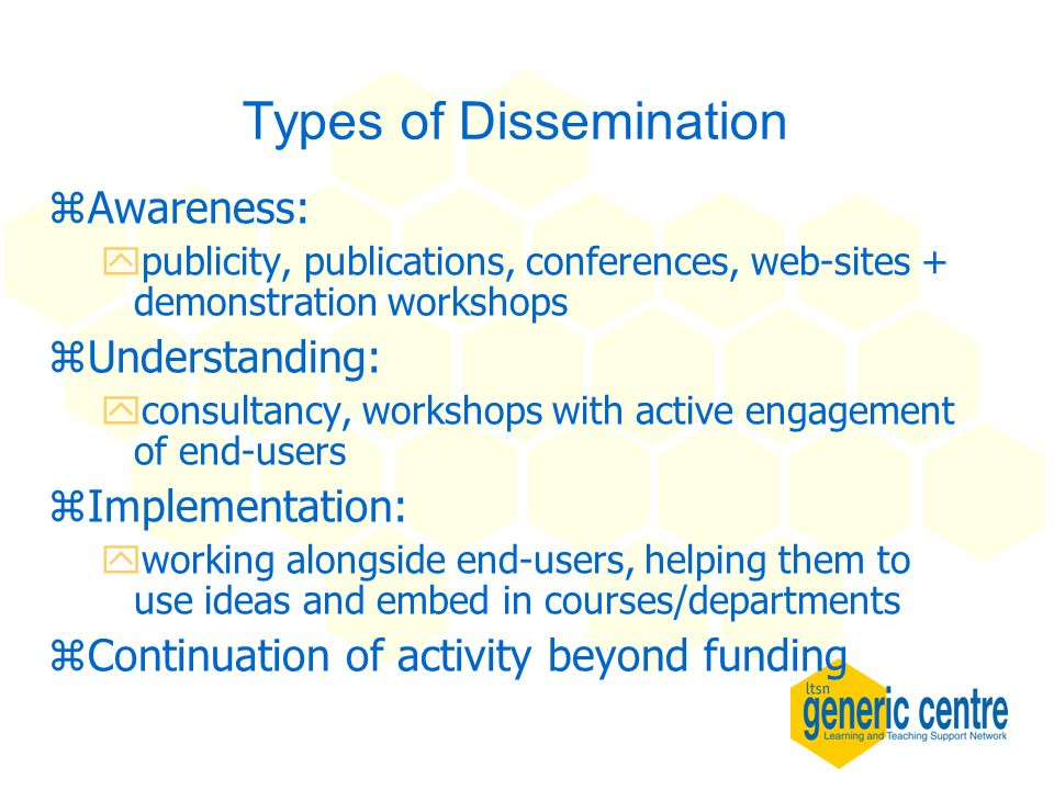 Types of Dissemination zAwareness: ypublicity, publications, conferences, web-sites + demonstration workshops zUnderstanding: yconsultancy, workshops