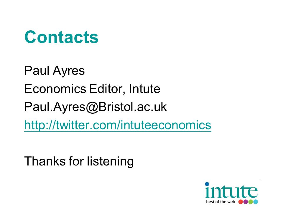 Contacts Paul Ayres Economics Editor, Intute Paul.Ayres@Bristol.ac.uk http://twitter.com/intuteeconomics Thanks for listening