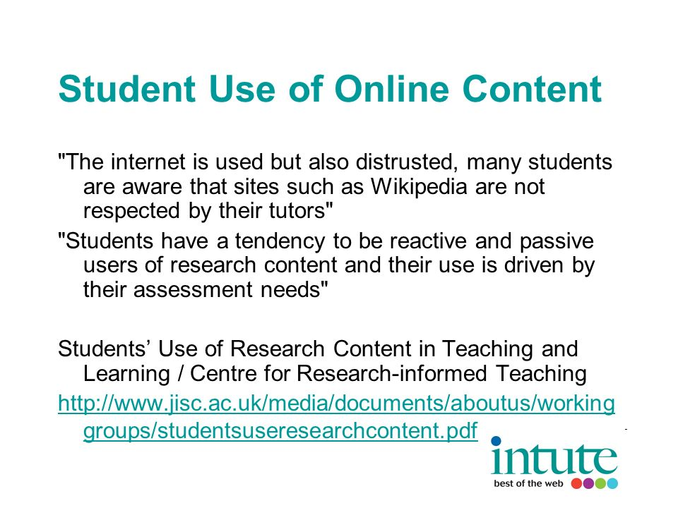 Student Use of Online Content The internet is used but also distrusted, many students are aware that sites such as Wikipedia are not respected by their tutors Students have a tendency to be reactive and passive users of research content and their use is driven by their assessment needs Students Use of Research Content in Teaching and Learning / Centre for Research-informed Teaching http://www.jisc.ac.uk/media/documents/aboutus/working groups/studentsuseresearchcontent.pdf