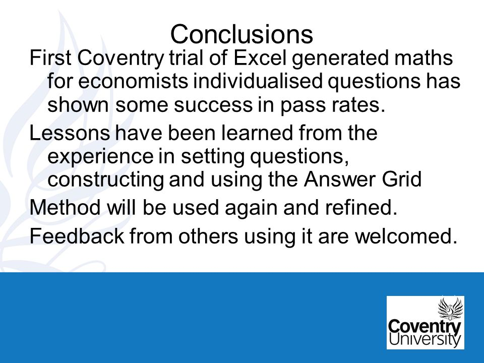 Conclusions First Coventry trial of Excel generated maths for economists individualised questions has shown some success in pass rates.