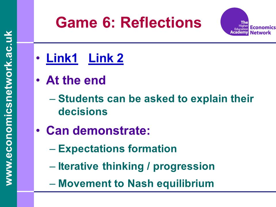 www.economicsnetwork.ac.uk Game 6: Reflections Link1 Link 2Link1Link 2 At the end –Students can be asked to explain their decisions Can demonstrate: –Expectations formation –Iterative thinking / progression –Movement to Nash equilibrium