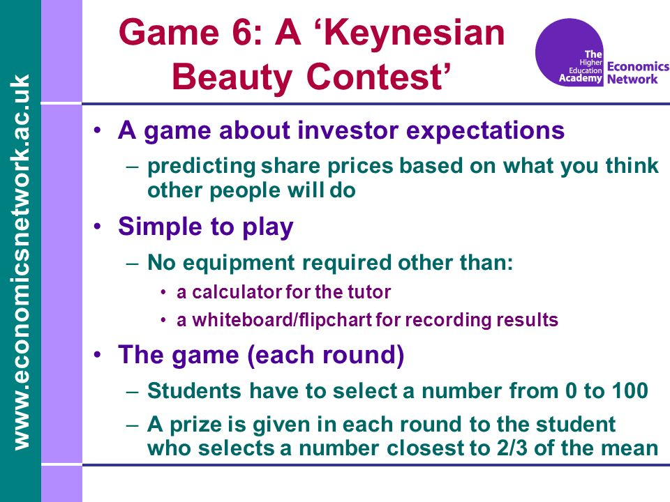 www.economicsnetwork.ac.uk Game 6: A Keynesian Beauty Contest A game about investor expectations –predicting share prices based on what you think other people will do Simple to play –No equipment required other than: a calculator for the tutor a whiteboard/flipchart for recording results The game (each round) –Students have to select a number from 0 to 100 –A prize is given in each round to the student who selects a number closest to 2/3 of the mean
