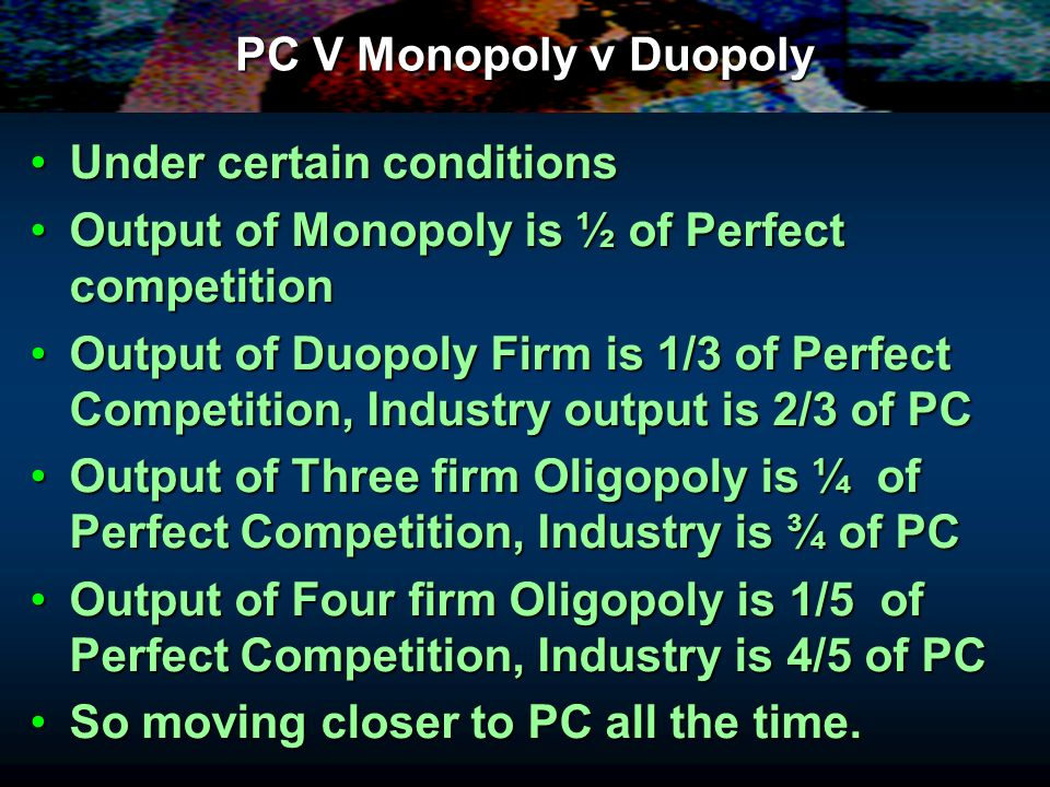 PC V Monopoly v Duopoly Under certain conditionsUnder certain conditions Output of Monopoly is ½ of Perfect competitionOutput of Monopoly is ½ of Perf