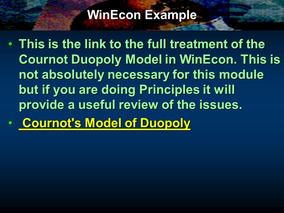 WinEcon Example This is the link to the full treatment of the Cournot Duopoly Model in WinEcon. This is not absolutely necessary for this module but i
