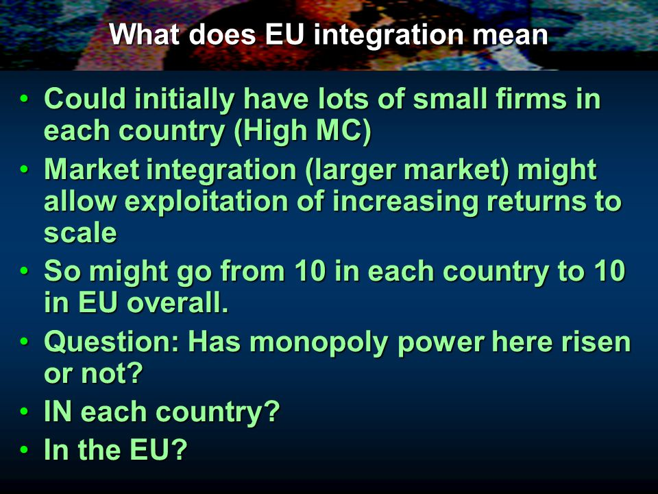 What does EU integration mean Could initially have lots of small firms in each country (High MC)Could initially have lots of small firms in each count