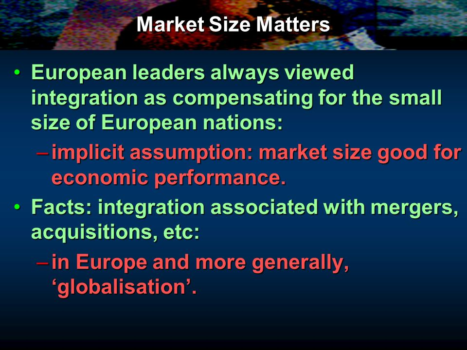 Market Size Matters European leaders always viewed integration as compensating for the small size of European nations:European leaders always viewed i