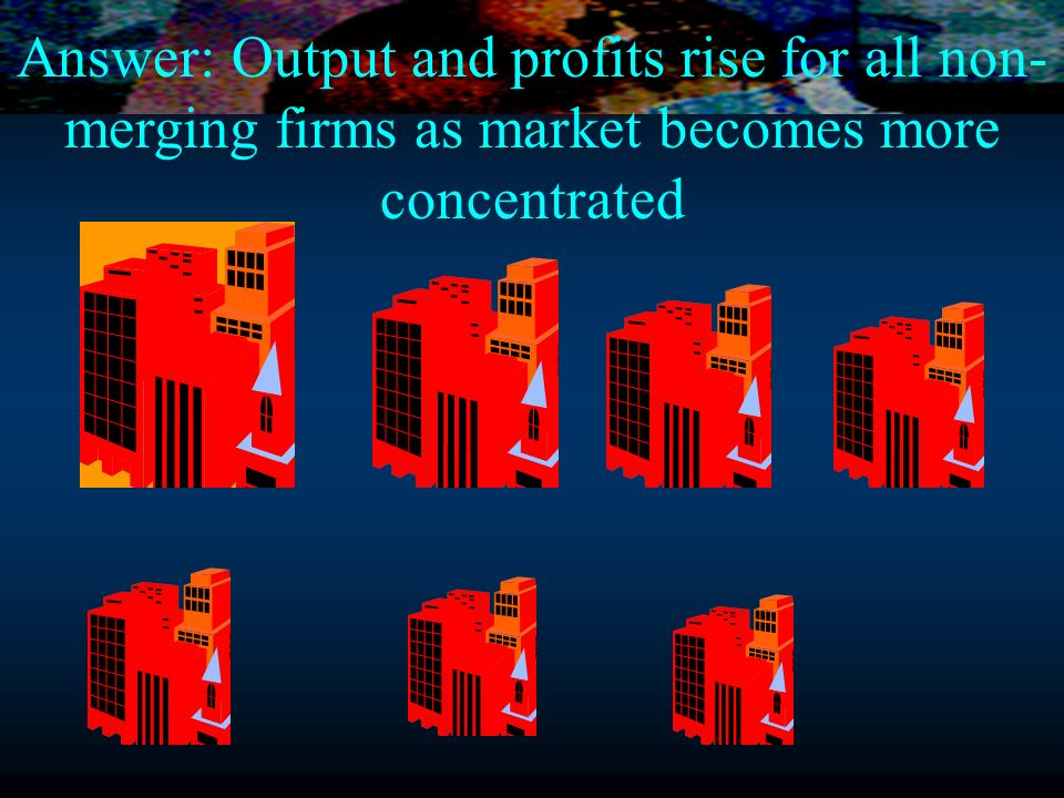 Answer: Output and profits rise for all non- merging firms as market becomes more concentrated
