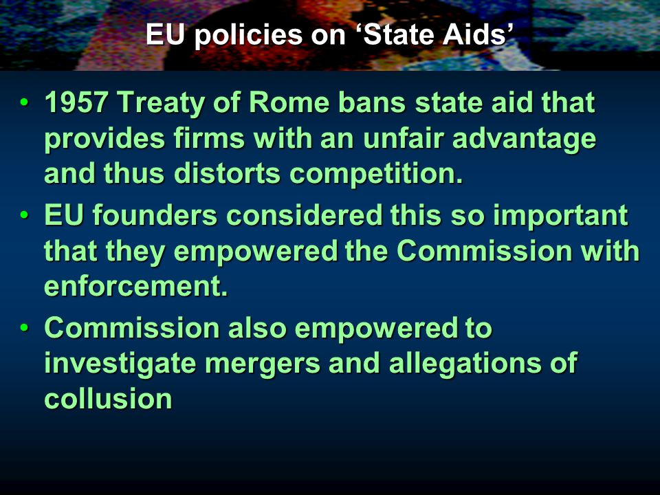 EU policies on State Aids 1957 Treaty of Rome bans state aid that provides firms with an unfair advantage and thus distorts competition.1957 Treaty of
