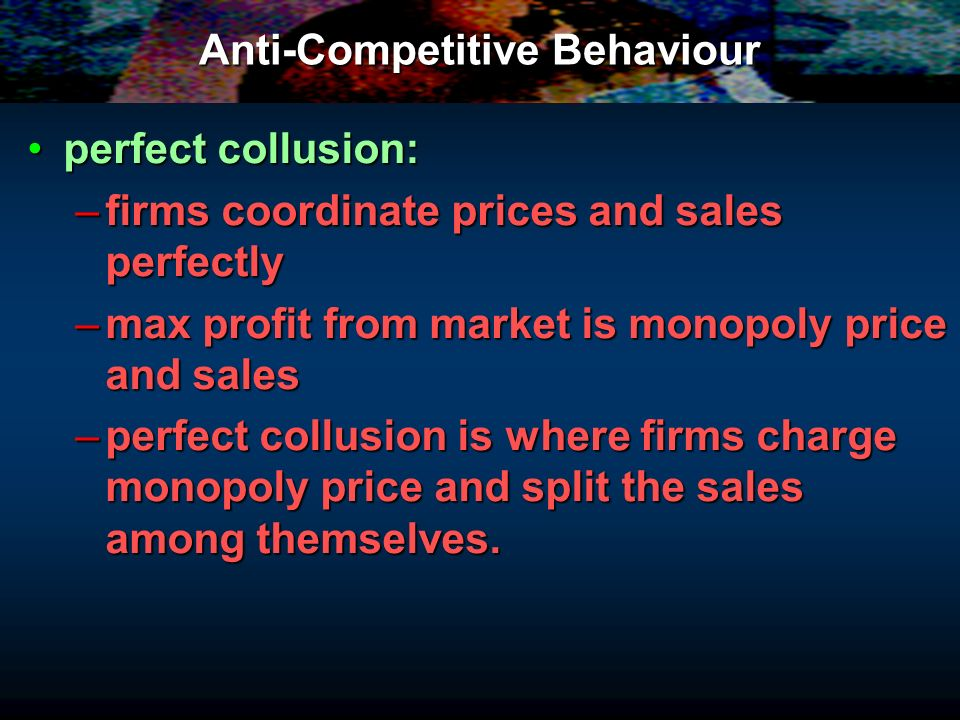 Anti-Competitive Behaviour perfect collusion:perfect collusion: –firms coordinate prices and sales perfectly –max profit from market is monopoly price