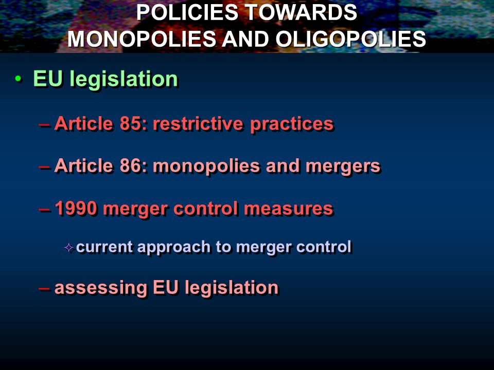 POLICIES TOWARDS MONOPOLIES AND OLIGOPOLIES EU legislation – –Article 85: restrictive practices – –Article 86: monopolies and mergers – –1990 merger c