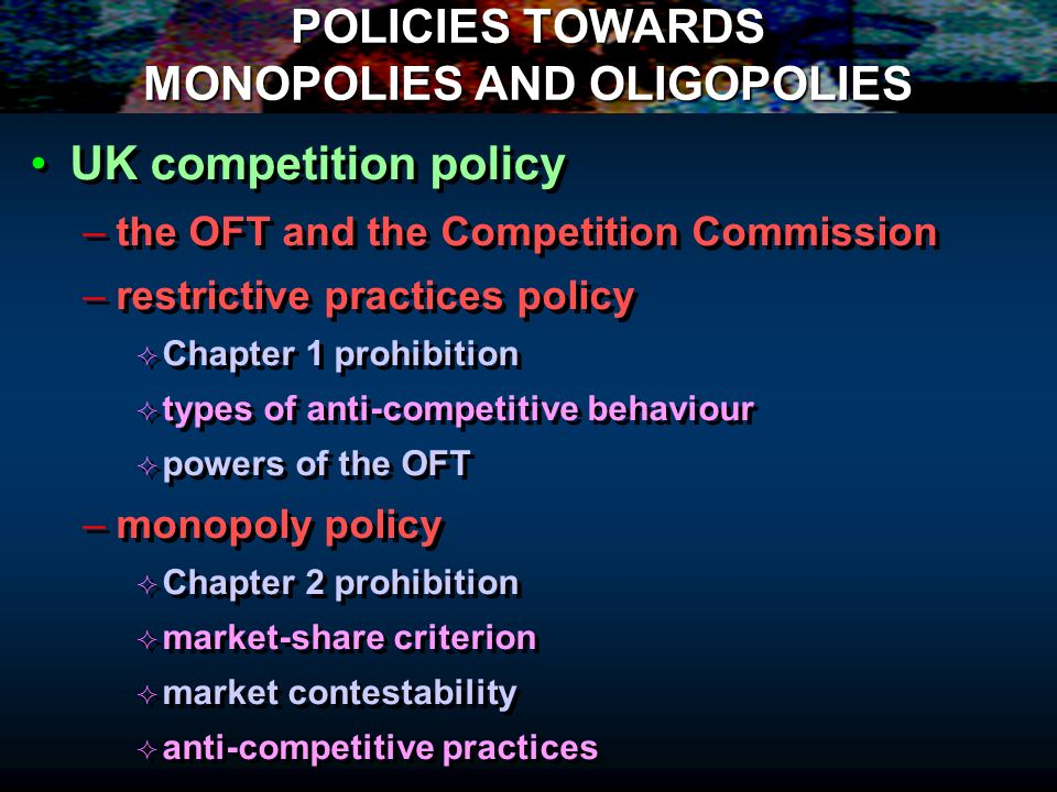 POLICIES TOWARDS MONOPOLIES AND OLIGOPOLIES UK competition policy – –the OFT and the Competition Commission – –restrictive practices policy Chapter 1