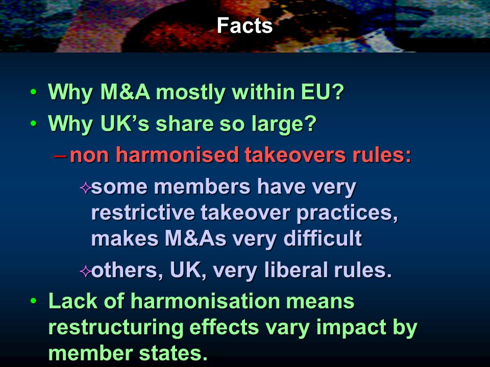 Facts Why M&A mostly within EU?Why M&A mostly within EU? Why UKs share so large?Why UKs share so large? –non harmonised takeovers rules: some members