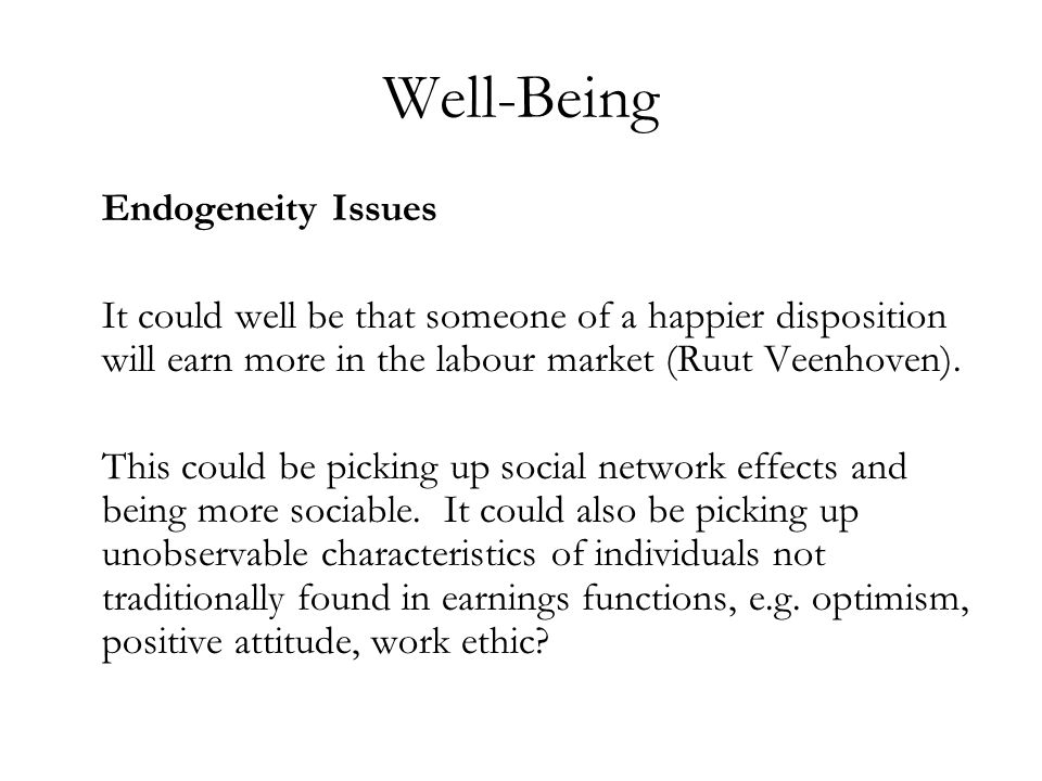 Well-Being Endogeneity Issues It could well be that someone of a happier disposition will earn more in the labour market (Ruut Veenhoven).