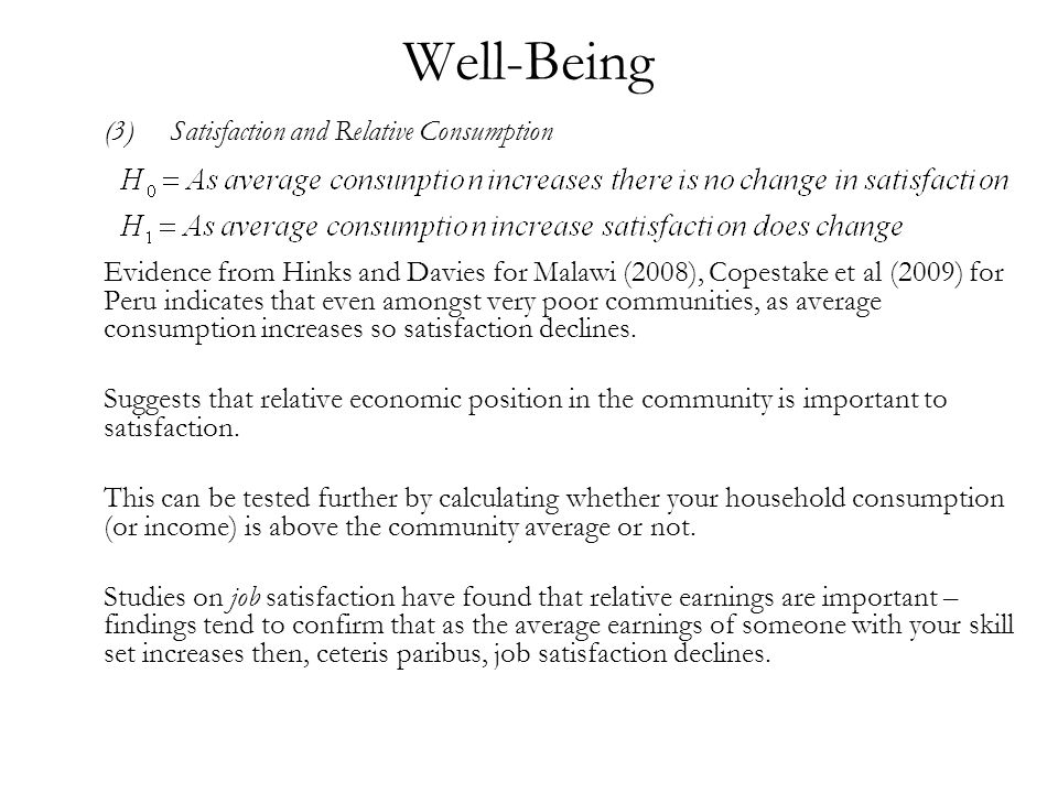 Well-Being (3)Satisfaction and Relative Consumption Evidence from Hinks and Davies for Malawi (2008), Copestake et al (2009) for Peru indicates that even amongst very poor communities, as average consumption increases so satisfaction declines.