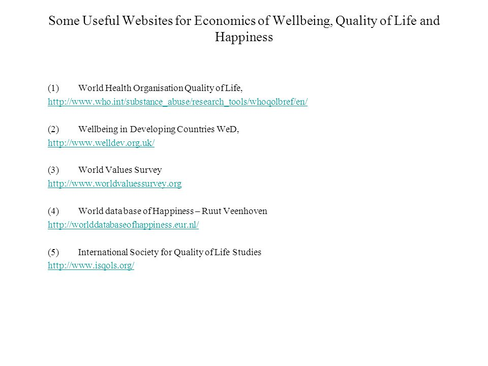 Some Useful Websites for Economics of Wellbeing, Quality of Life and Happiness (1)World Health Organisation Quality of Life,   (2)Wellbeing in Developing Countries WeD,   (3)World Values Survey   (4)World data base of Happiness – Ruut Veenhoven   (5)International Society for Quality of Life Studies