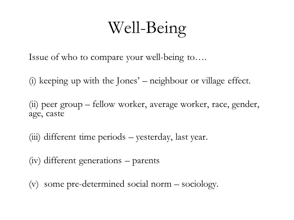 Well-Being Issue of who to compare your well-being to…. (i) keeping up with the Jones – neighbour or village effect. (ii) peer group – fellow worker,