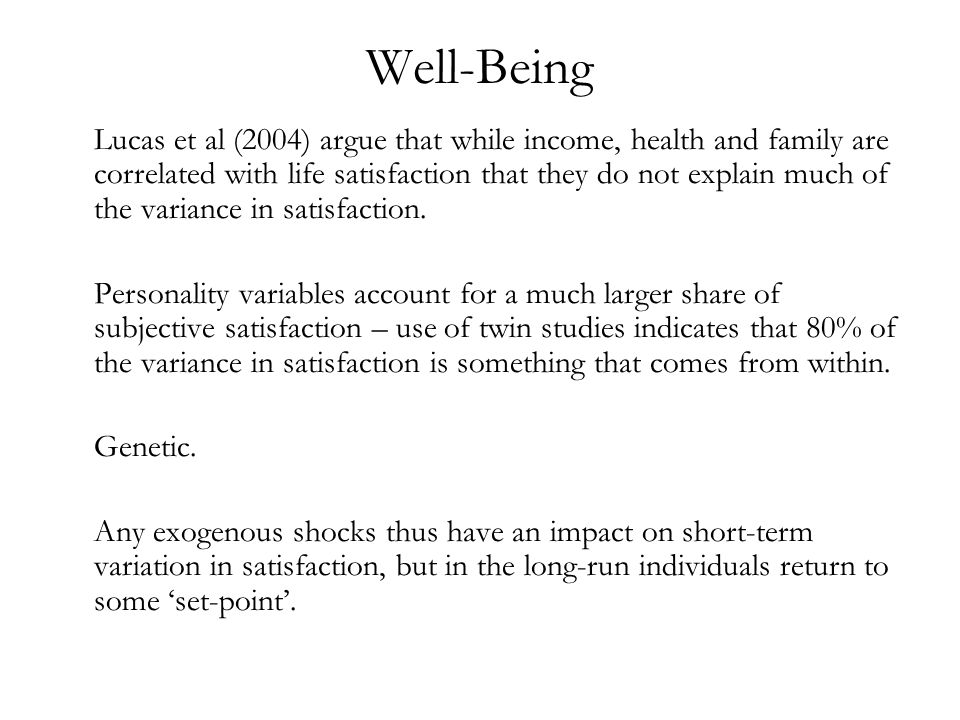 Well-Being Lucas et al (2004) argue that while income, health and family are correlated with life satisfaction that they do not explain much of the va