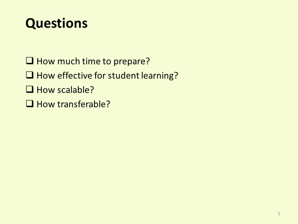 5 Questions How much time to prepare. How effective for student learning.
