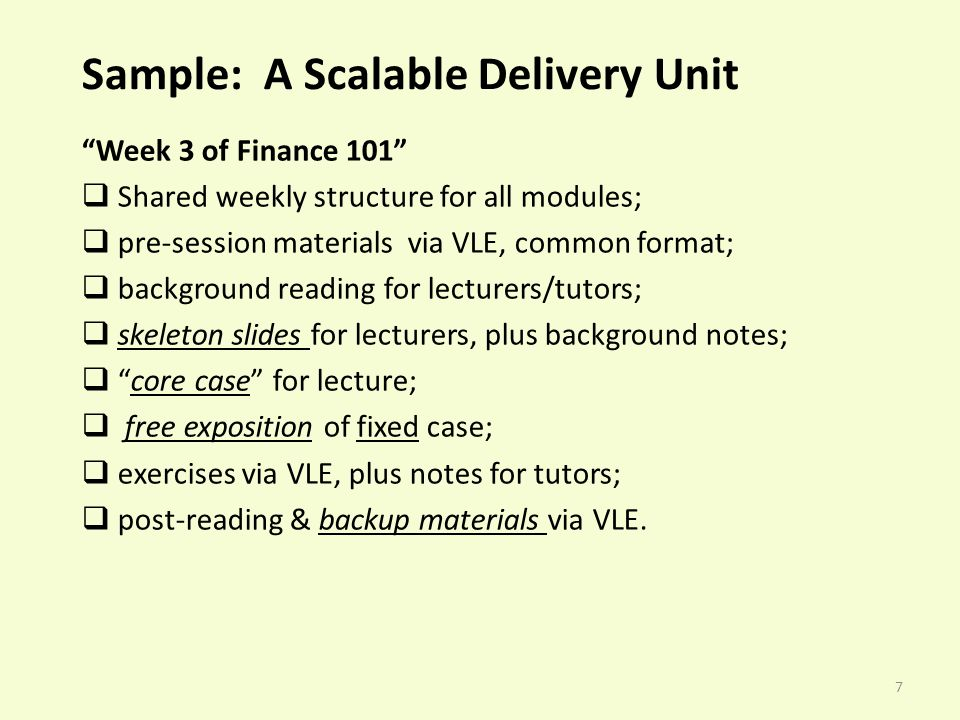 7 Sample: A Scalable Delivery Unit Week 3 of Finance 101 Shared weekly structure for all modules; pre-session materials via VLE, common format; background reading for lecturers/tutors; skeleton slides for lecturers, plus background notes; core case for lecture; free exposition of fixed case; exercises via VLE, plus notes for tutors; post-reading & backup materials via VLE.