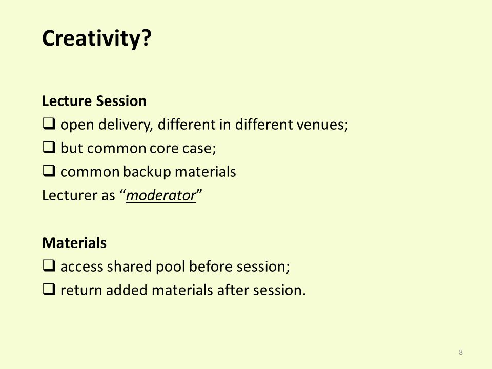 8 Creativity? Lecture Session open delivery, different in different venues; but common core case; common backup materials Lecturer as moderator Materi