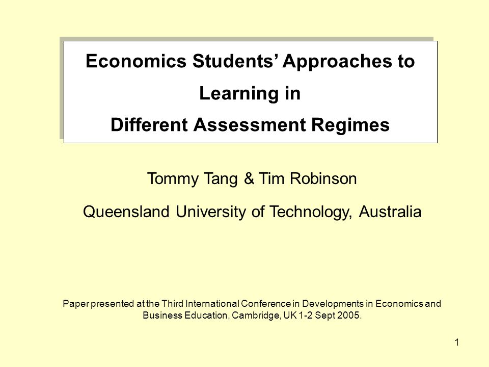 1 Economics Students Approaches to Learning in Different Assessment Regimes Economics Students Approaches to Learning in Different Assessment Regimes Tommy Tang & Tim Robinson Queensland University of Technology, Australia Paper presented at the Third International Conference in Developments in Economics and Business Education, Cambridge, UK 1-2 Sept 2005.