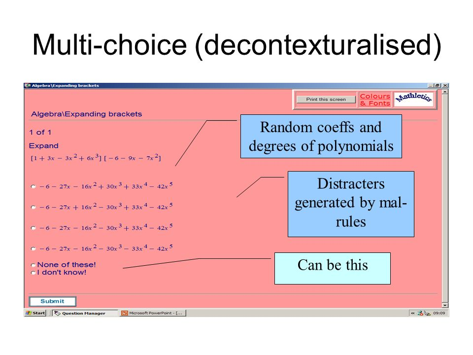Multi-choice (decontexturalised) Can be this Distracters generated by mal- rules Random coeffs and degrees of polynomials