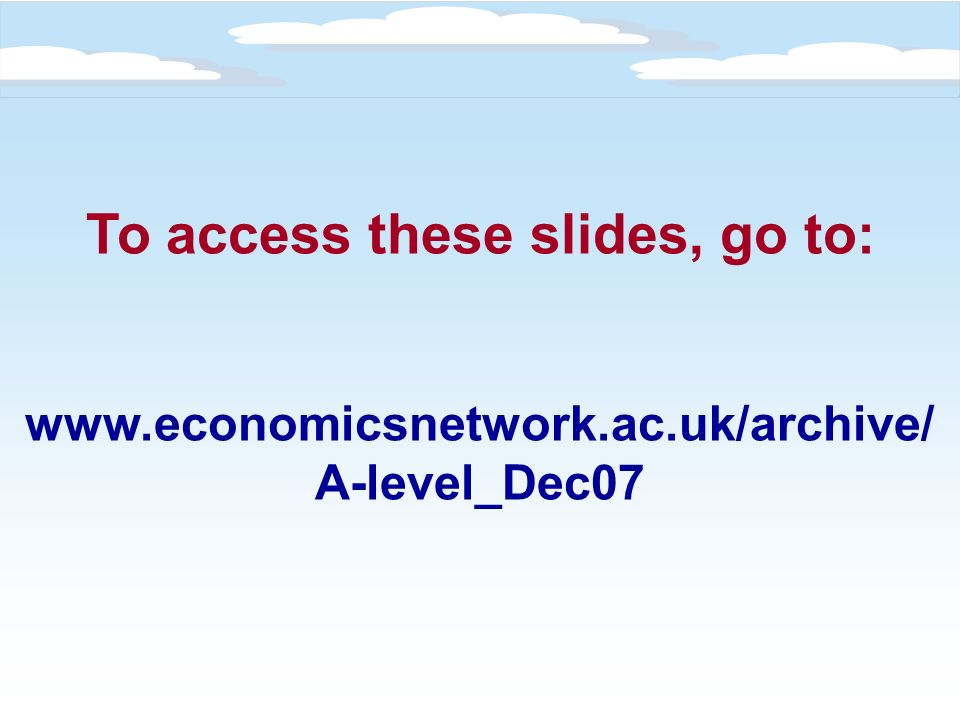 To access these slides, go to: www.economicsnetwork.ac.uk/archive/ A-level_Dec07