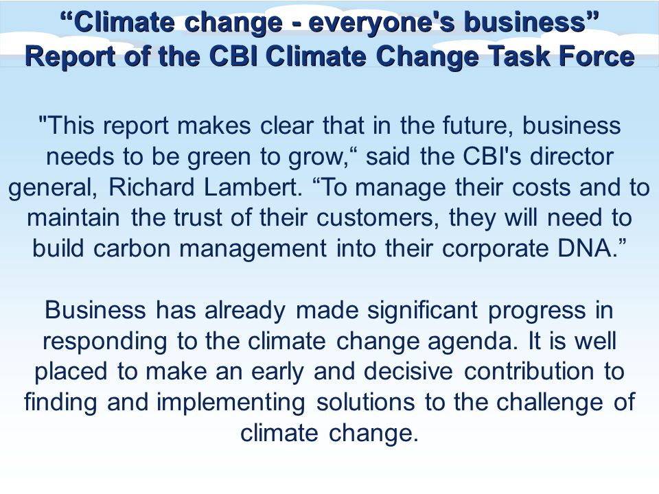 This report makes clear that in the future, business needs to be green to grow, said the CBI s director general, Richard Lambert.