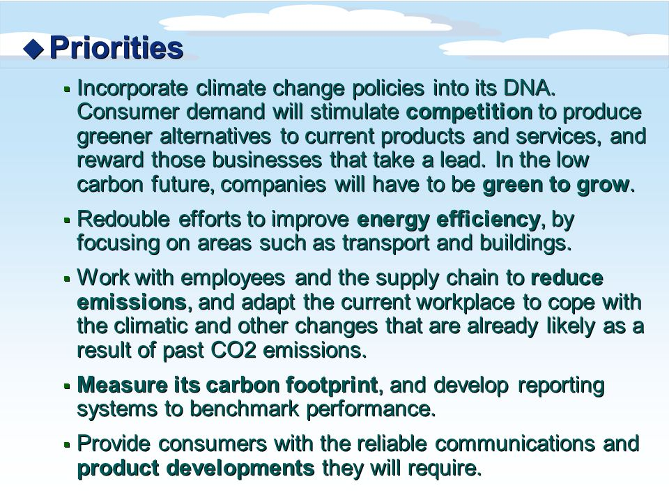 u Priorities Incorporate climate change policies into its DNA. Consumer demand will stimulate competition to produce greener alternatives to current p