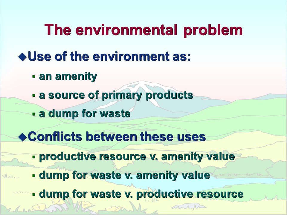 The environmental problem u Use of the environment as: an amenity a source of primary products a dump for waste The environmental problem u Use of the