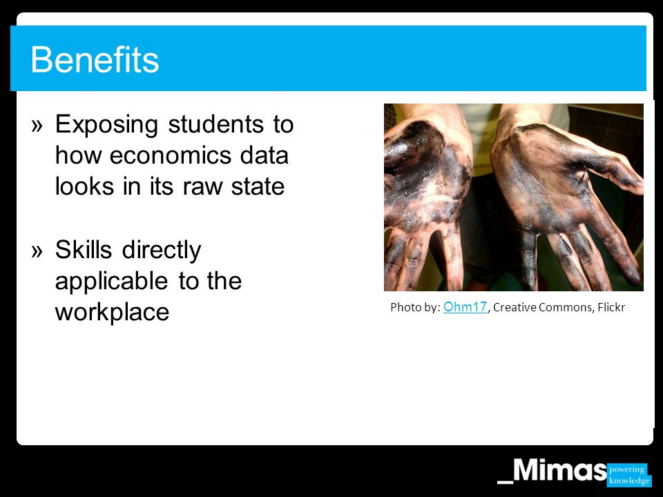 »Exposing students to how economics data looks in its raw state »Skills directly applicable to the workplace Benefits Photo by: Ohm17, Creative Commons, Flickr Ohm17