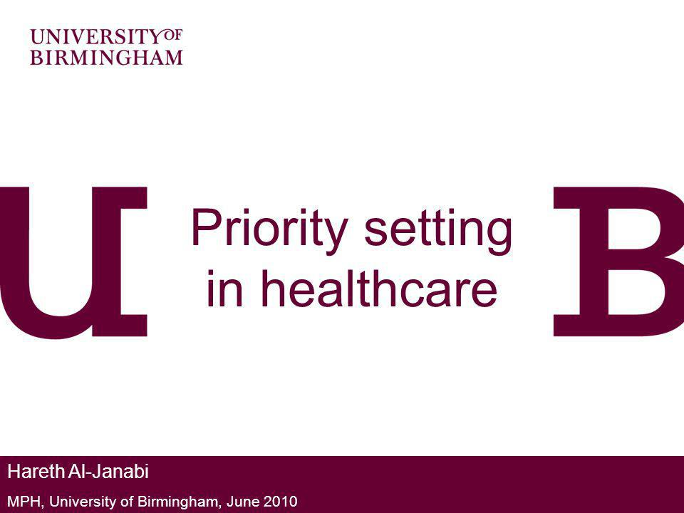 Priority setting in healthcare Hareth Al-Janabi MPH, University of Birmingham, June 2010