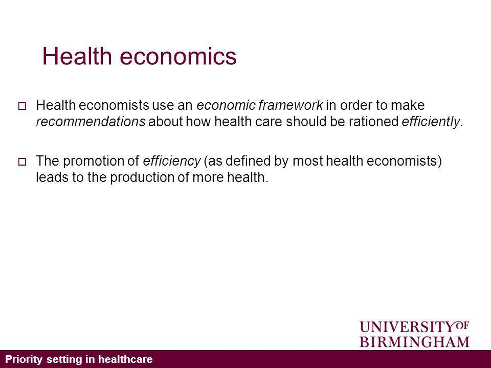 Priority setting in healthcare Health economics Health economists use an economic framework in order to make recommendations about how health care should be rationed efficiently.