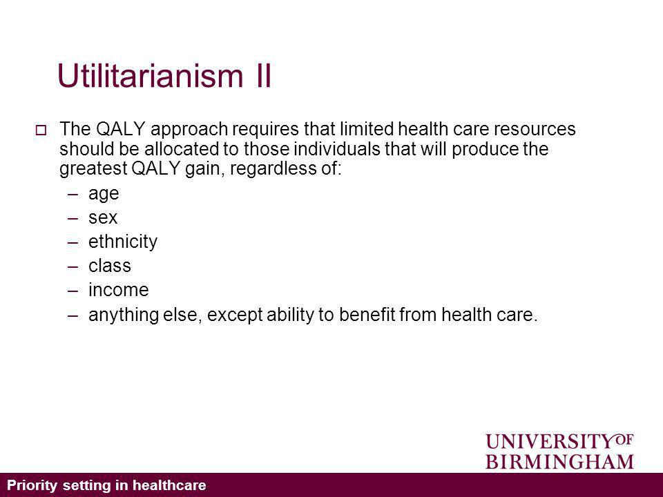 Priority setting in healthcare Utilitarianism II The QALY approach requires that limited health care resources should be allocated to those individuals that will produce the greatest QALY gain, regardless of: –age –sex –ethnicity –class –income –anything else, except ability to benefit from health care.