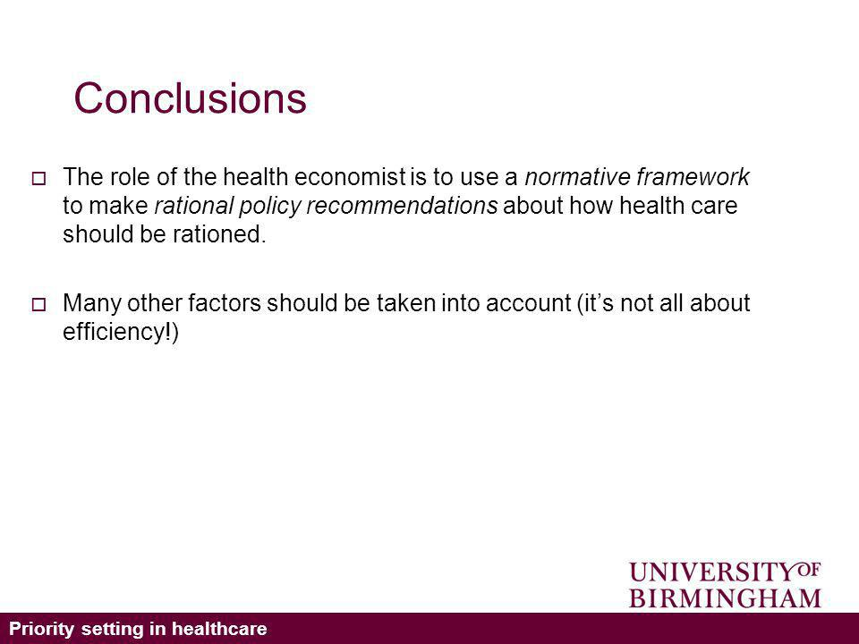 Priority setting in healthcare Conclusions The role of the health economist is to use a normative framework to make rational policy recommendations about how health care should be rationed.