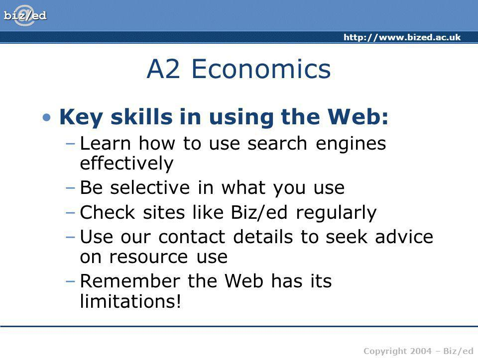 http://www.bized.ac.uk Copyright 2004 – Biz/ed A2 Economics Key skills in using the Web: –Learn how to use search engines effectively –Be selective in what you use –Check sites like Biz/ed regularly –Use our contact details to seek advice on resource use –Remember the Web has its limitations!