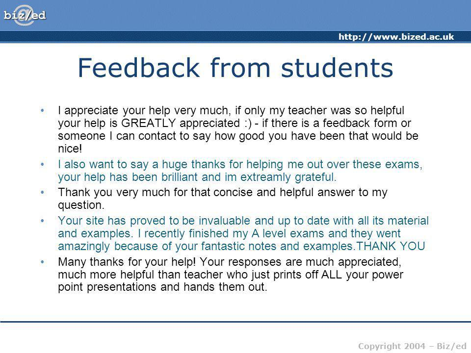 http://www.bized.ac.uk Copyright 2004 – Biz/ed Feedback from students I appreciate your help very much, if only my teacher was so helpful your help is GREATLY appreciated :) - if there is a feedback form or someone I can contact to say how good you have been that would be nice.