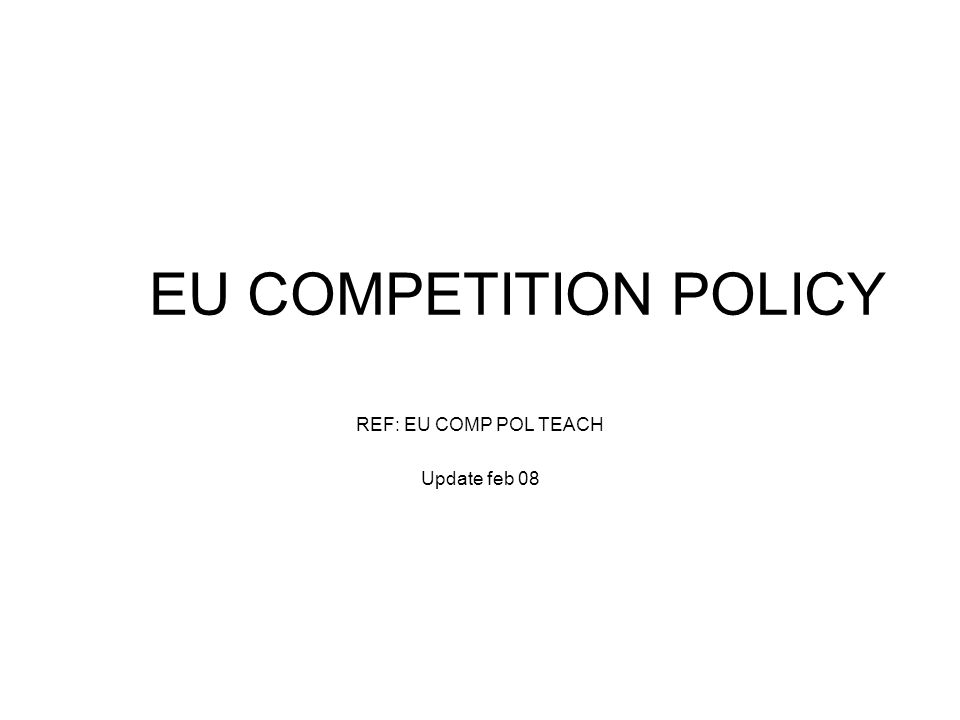 EU COMPETITION POLICY REF: EU COMP POL TEACH Update feb 08
