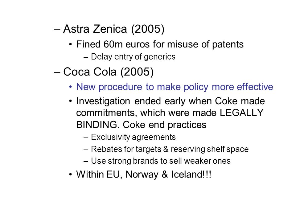 –Astra Zenica (2005) Fined 60m euros for misuse of patents –Delay entry of generics –Coca Cola (2005) New procedure to make policy more effective Investigation ended early when Coke made commitments, which were made LEGALLY BINDING.