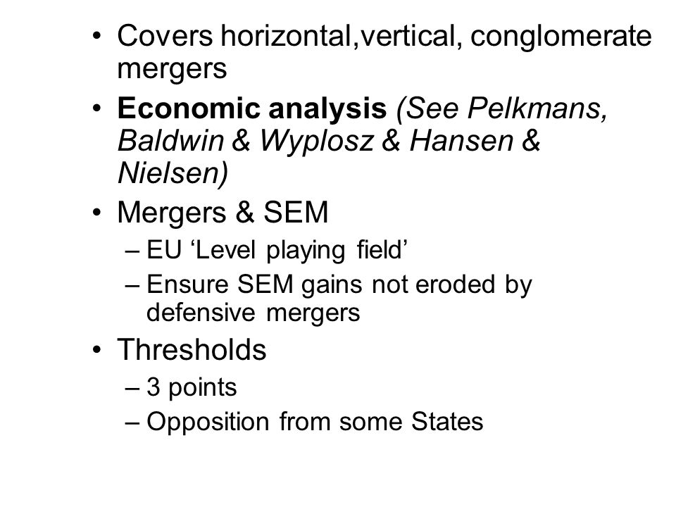 Covers horizontal,vertical, conglomerate mergers Economic analysis (See Pelkmans, Baldwin & Wyplosz & Hansen & Nielsen) Mergers & SEM –EU Level playing field –Ensure SEM gains not eroded by defensive mergers Thresholds –3 points –Opposition from some States