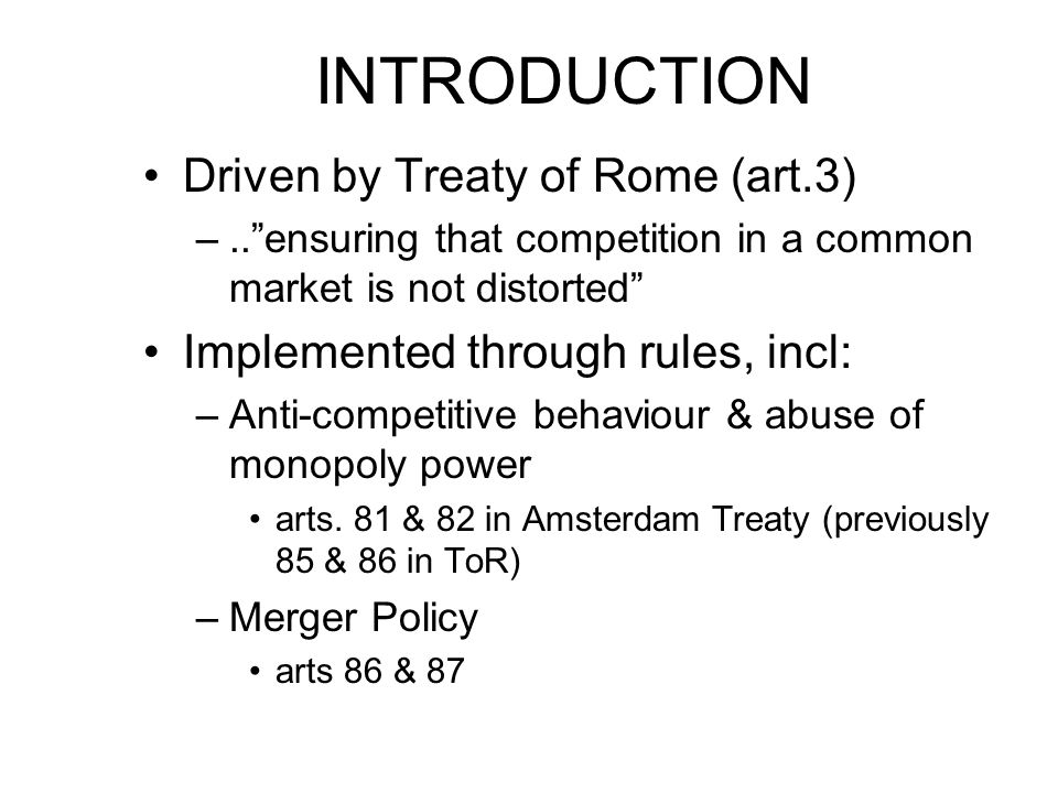 INTRODUCTION Driven by Treaty of Rome (art.3) –..ensuring that competition in a common market is not distorted Implemented through rules, incl: –Anti-competitive behaviour & abuse of monopoly power arts.