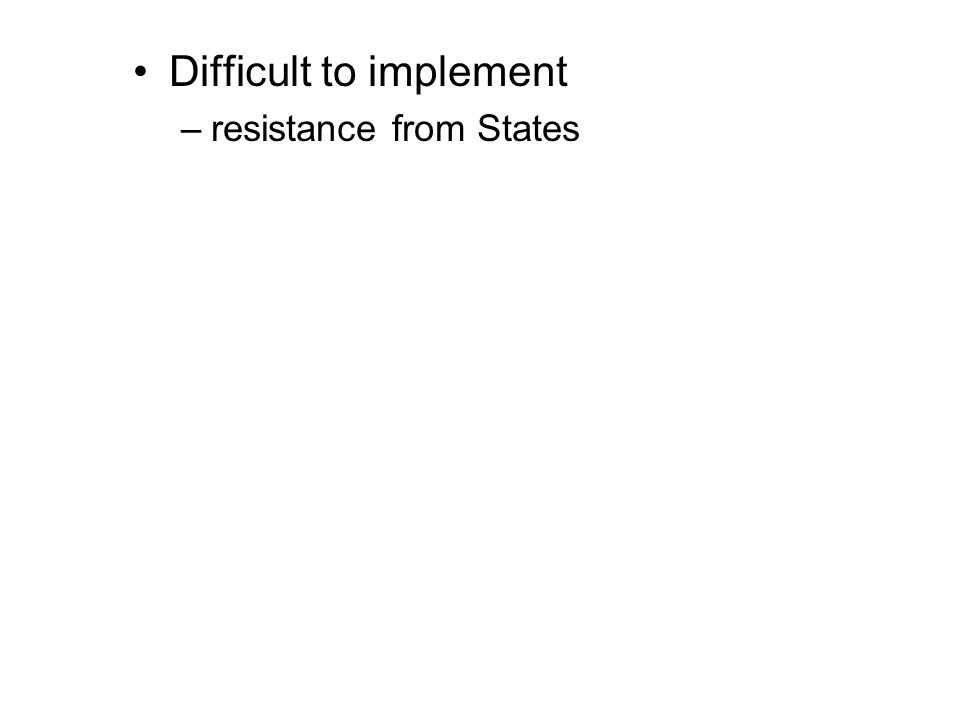 Difficult to implement –resistance from States