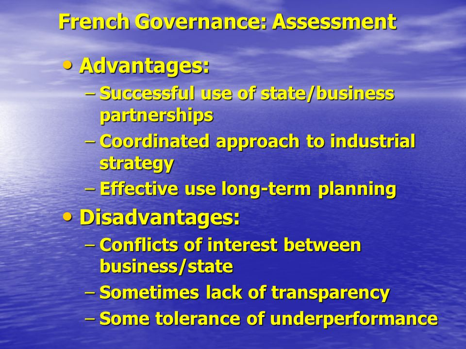 French Governance: Assessment Advantages: Advantages: –Successful use of state/business partnerships –Coordinated approach to industrial strategy –Eff