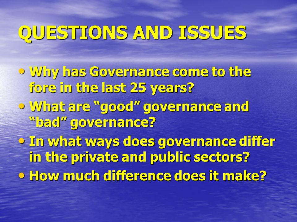 QUESTIONS AND ISSUES Why has Governance come to the fore in the last 25 years? Why has Governance come to the fore in the last 25 years? What are good