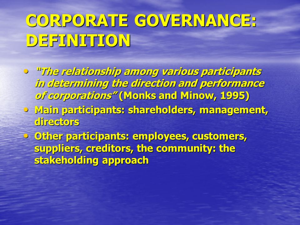 CORPORATE GOVERNANCE: DEFINITION The relationship among various participants in determining the direction and performance of corporations (Monks and M