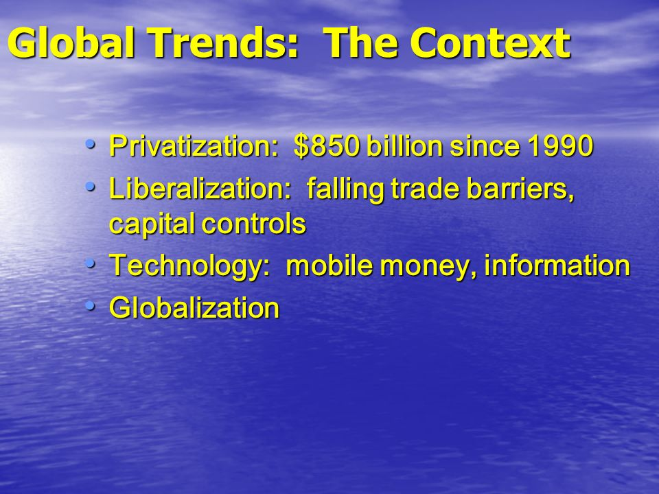 Global Trends: The Context Privatization: $850 billion since 1990 Privatization: $850 billion since 1990 Liberalization: falling trade barriers, capit
