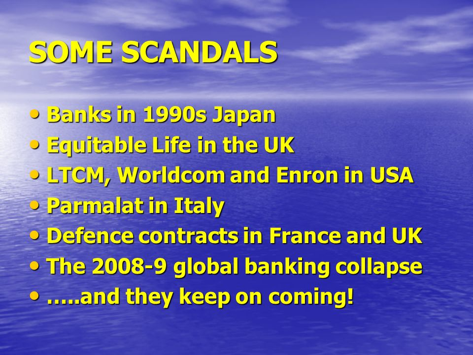 SOME SCANDALS Banks in 1990s Japan Banks in 1990s Japan Equitable Life in the UK Equitable Life in the UK LTCM, Worldcom and Enron in USA LTCM, Worldc