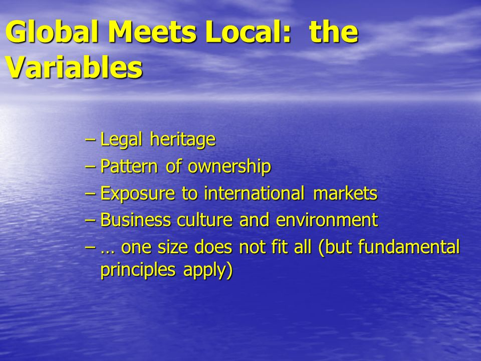 Global Meets Local: the Variables –Legal heritage –Pattern of ownership –Exposure to international markets –Business culture and environment –… one si